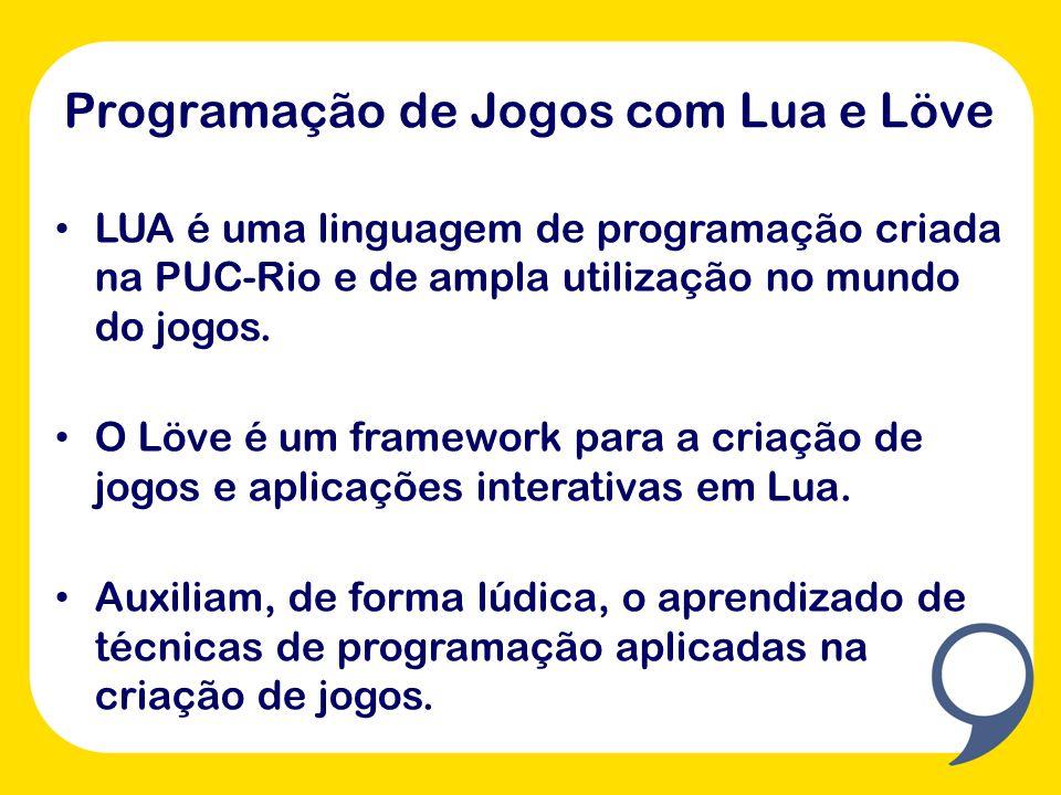 Programação de Jogos com Lua e Löve LUA é uma linguagem de programação criada na PUC-Rio e de ampla utilização no mundo do jogos.