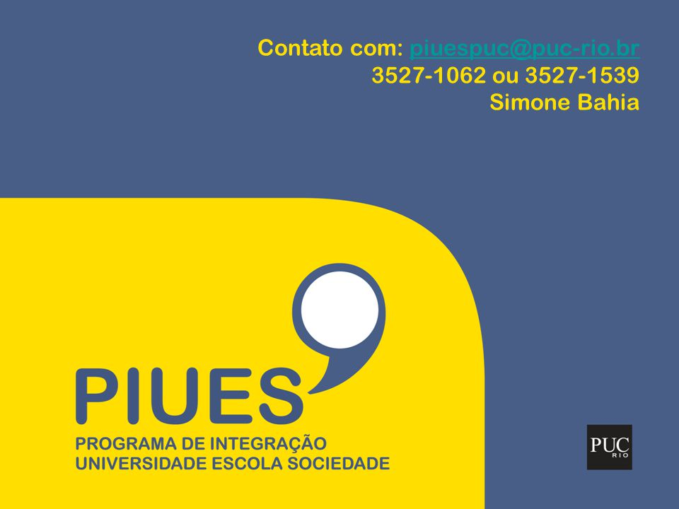 Contato com: piuespuc@puc-rio.brpiuespuc@puc-rio.br 3527-1062 ou 3527-1539 Simone Bahia