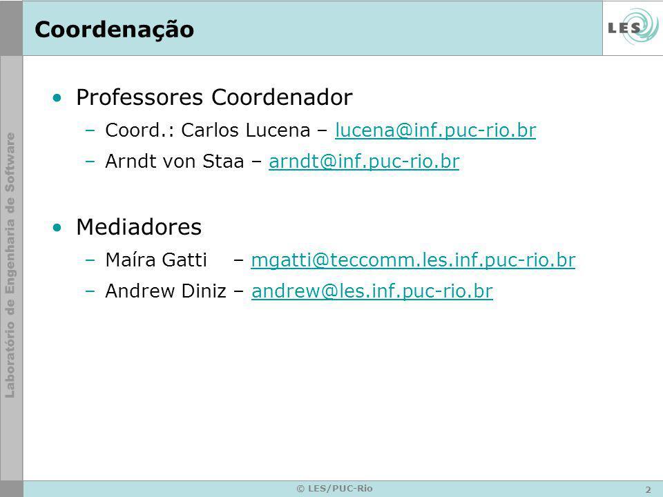 2 © LES/PUC-Rio Coordenação Professores Coordenador –Coord.: Carlos Lucena – lucena@inf.puc-rio.brlucena@inf.puc-rio.br –Arndt von Staa – arndt@inf.puc-rio.brarndt@inf.puc-rio.br Mediadores –Maíra Gatti – mgatti@teccomm.les.inf.puc-rio.brmgatti@teccomm.les.inf.puc-rio.br –Andrew Diniz – andrew@les.inf.puc-rio.brandrew@les.inf.puc-rio.br