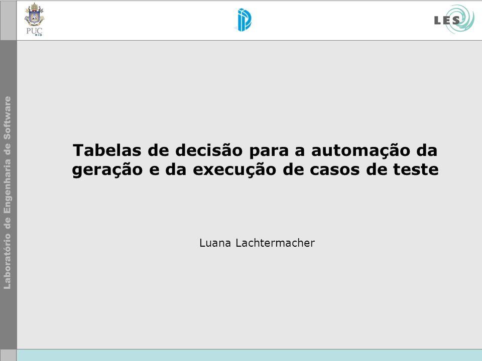 Tabelas de decisão para a automação da geração e da execução de casos de teste Luana Lachtermacher