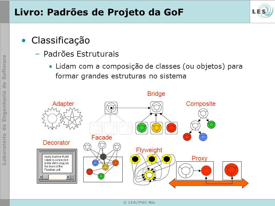 © LES/PUC-Rio Livro: Padrões de Projeto da GoF Classificação –Padrões Estruturais Lidam com a composição de classes (ou objetos) para formar grandes e