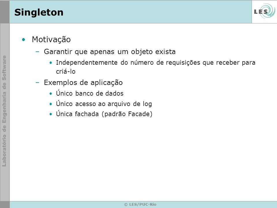 © LES/PUC-Rio Singleton Motivação –Garantir que apenas um objeto exista Independentemente do número de requisições que receber para criá-lo –Exemplos