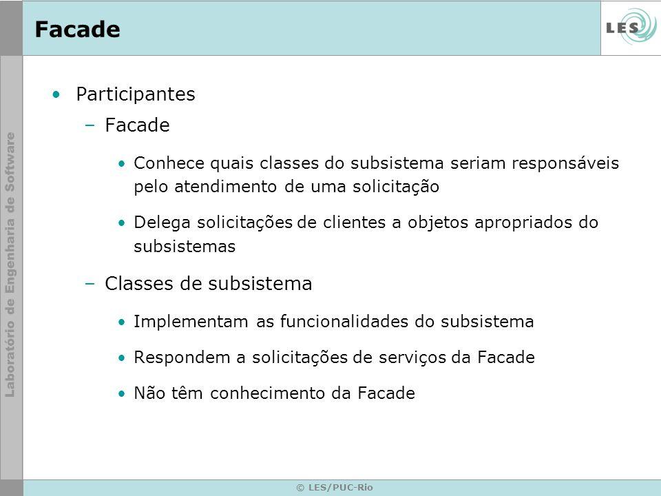 © LES/PUC-Rio Facade Participantes –Facade Conhece quais classes do subsistema seriam responsáveis pelo atendimento de uma solicitação Delega solicita