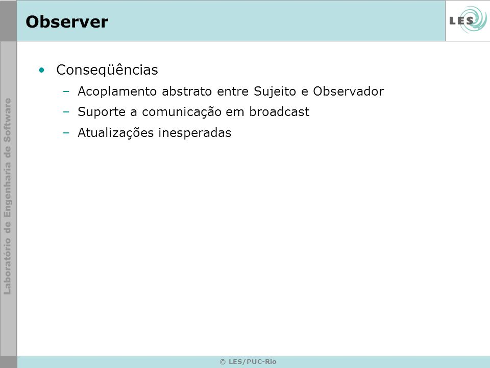 © LES/PUC-Rio Observer Conseqüências –Acoplamento abstrato entre Sujeito e Observador –Suporte a comunicação em broadcast –Atualizações inesperadas