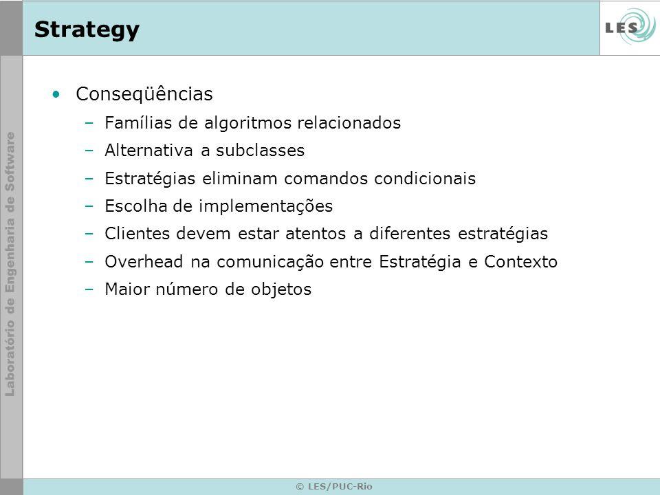 © LES/PUC-Rio Strategy Conseqüências –Famílias de algoritmos relacionados –Alternativa a subclasses –Estratégias eliminam comandos condicionais –Escol