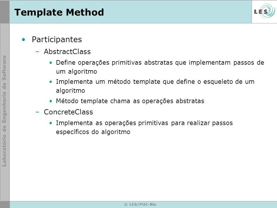 © LES/PUC-Rio Template Method Participantes –AbstractClass Define operações primitivas abstratas que implementam passos de um algoritmo Implementa um