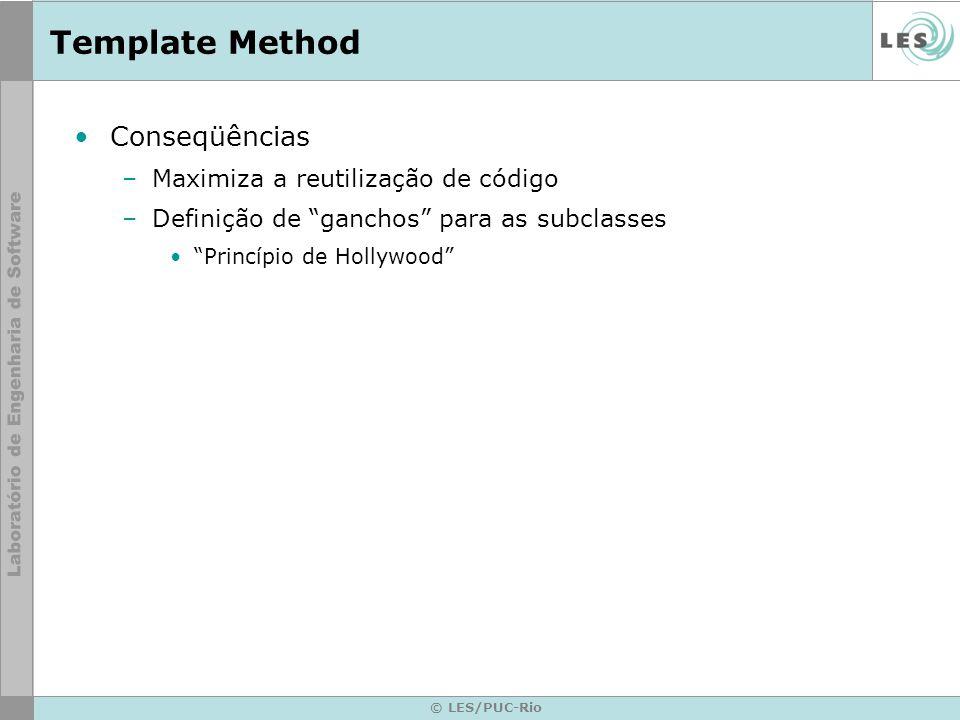 © LES/PUC-Rio Template Method Conseqüências –Maximiza a reutilização de código –Definição de ganchos para as subclasses Princípio de Hollywood