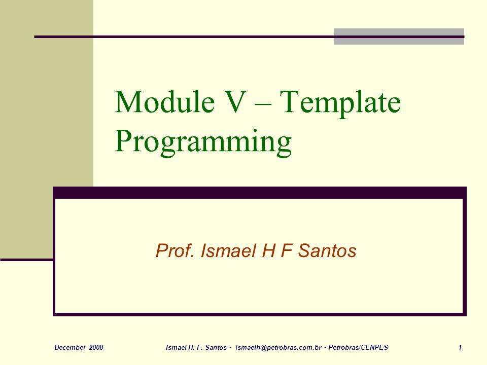 Ismael H. F. Santos - ismaelh@petrobras.com.br - Petrobras/CENPES 1December 2008 Module V – Template Programming Prof. Ismael H F Santos