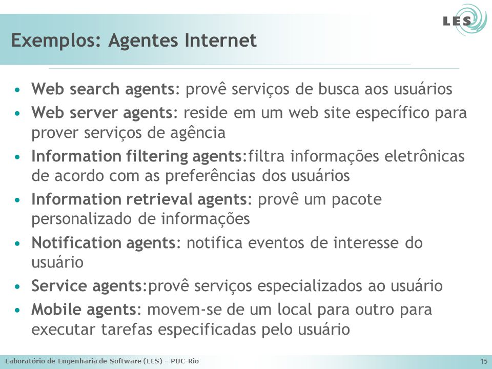 Laboratório de Engenharia de Software (LES) – PUC-Rio 15 Exemplos: Agentes Internet Web search agents: provê serviços de busca aos usuários Web server