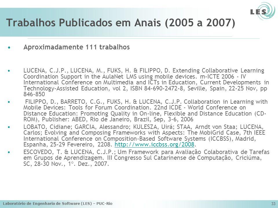 Laboratório de Engenharia de Software (LES) – PUC-Rio 33 Trabalhos Publicados em Anais (2005 a 2007) Aproximadamente 111 trabalhos LUCENA, C.J.P., LUC