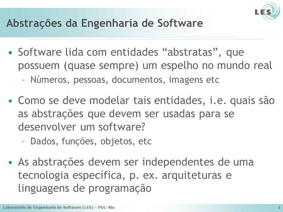 Laboratório de Engenharia de Software (LES) – PUC-Rio 4 Abstrações da Engenharia de Software Software lida com entidades abstratas, que possuem (quase