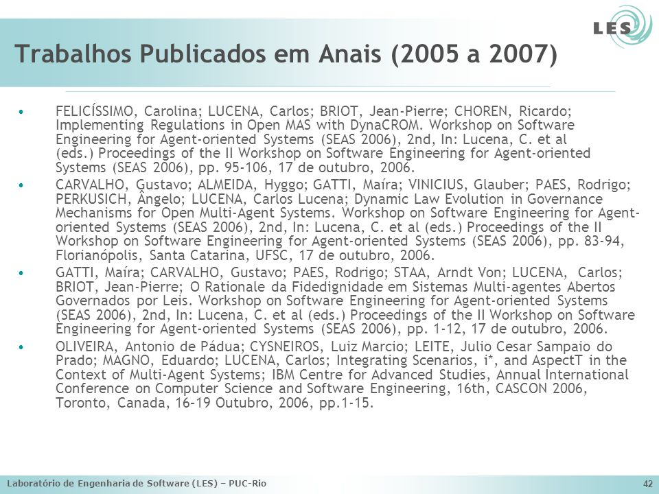 Laboratório de Engenharia de Software (LES) – PUC-Rio 42 Trabalhos Publicados em Anais (2005 a 2007) FELICÍSSIMO, Carolina; LUCENA, Carlos; BRIOT, Jean-Pierre; CHOREN, Ricardo; Implementing Regulations in Open MAS with DynaCROM.