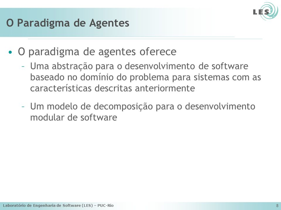 Laboratório de Engenharia de Software (LES) – PUC-Rio 49 Trabalhos Publicados em Anais (2005 a 2007) CARVALHO, G.; LUCENA, C.; PAES, R.; BRIOT, J-P.; CHOREN, R.; A Governance Framework Implementation for Supply Chain Management Applications as Open Multi- Agent Systems, Seventh International Workshop on Agent-Oriented Software Engineering (AOSE 2006) at the 5th International Joint Conference on Autonomous Agents and Multiagent Systems (AAMAS 2006), Hakodate, Japan, May 8-12, 2006, ACM (Association for Computing Machinery), Nova Iorque, 1-59593-303-4, p.