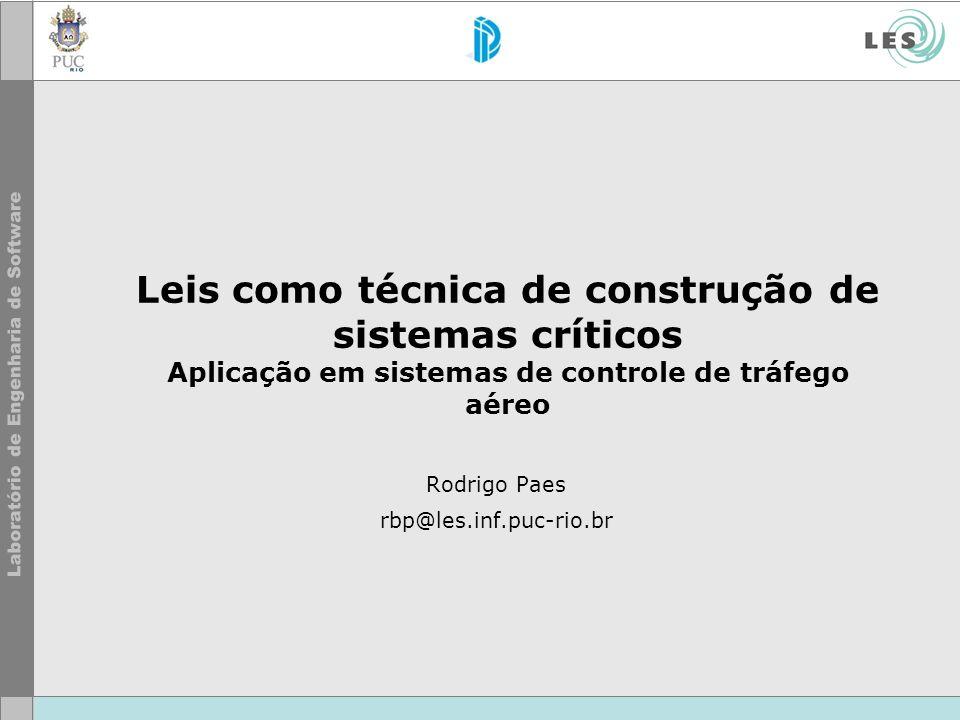 Leis como técnica de construção de sistemas críticos Aplicação em sistemas de controle de tráfego aéreo Rodrigo Paes rbp@les.inf.puc-rio.br