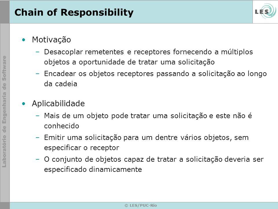 © LES/PUC-Rio Chain of Responsibility Motivação –Desacoplar remetentes e receptores fornecendo a múltiplos objetos a oportunidade de tratar uma solici