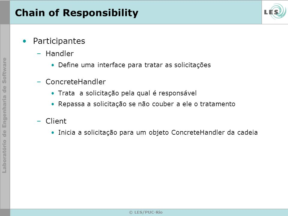 © LES/PUC-Rio Chain of Responsibility Participantes –Handler Define uma interface para tratar as solicitações –ConcreteHandler Trata a solicitação pel