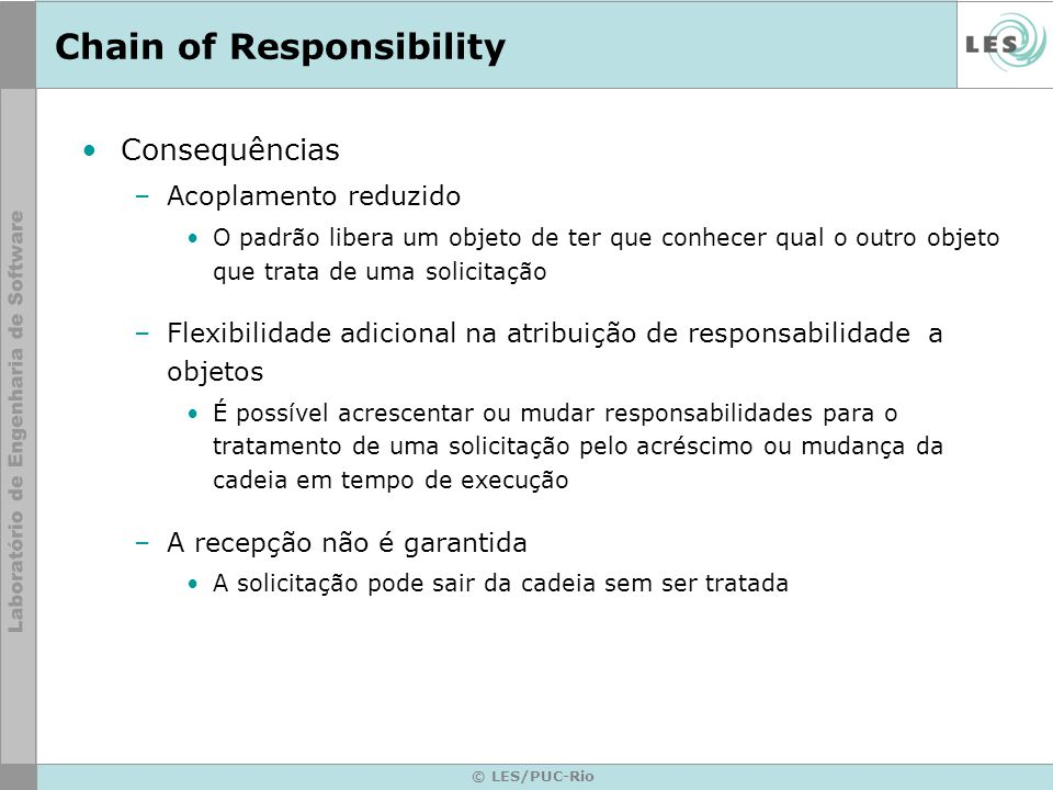 © LES/PUC-Rio Chain of Responsibility Consequências –Acoplamento reduzido O padrão libera um objeto de ter que conhecer qual o outro objeto que trata