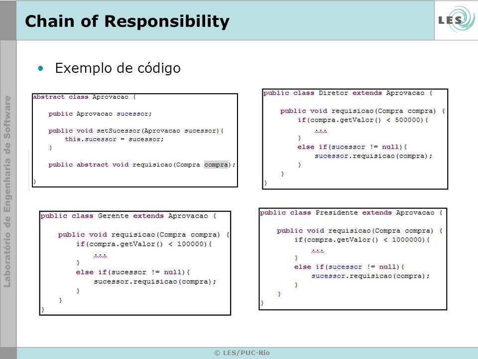 © LES/PUC-Rio Chain of Responsibility Referências –Padrões de Projeto – GoF GAMMA, E.; HELM, R.; JOHNSON, R.; VLISSIDES, J..Padrões de Projeto: Soluções Reutilizáveis de Software Orientado a Objetos.