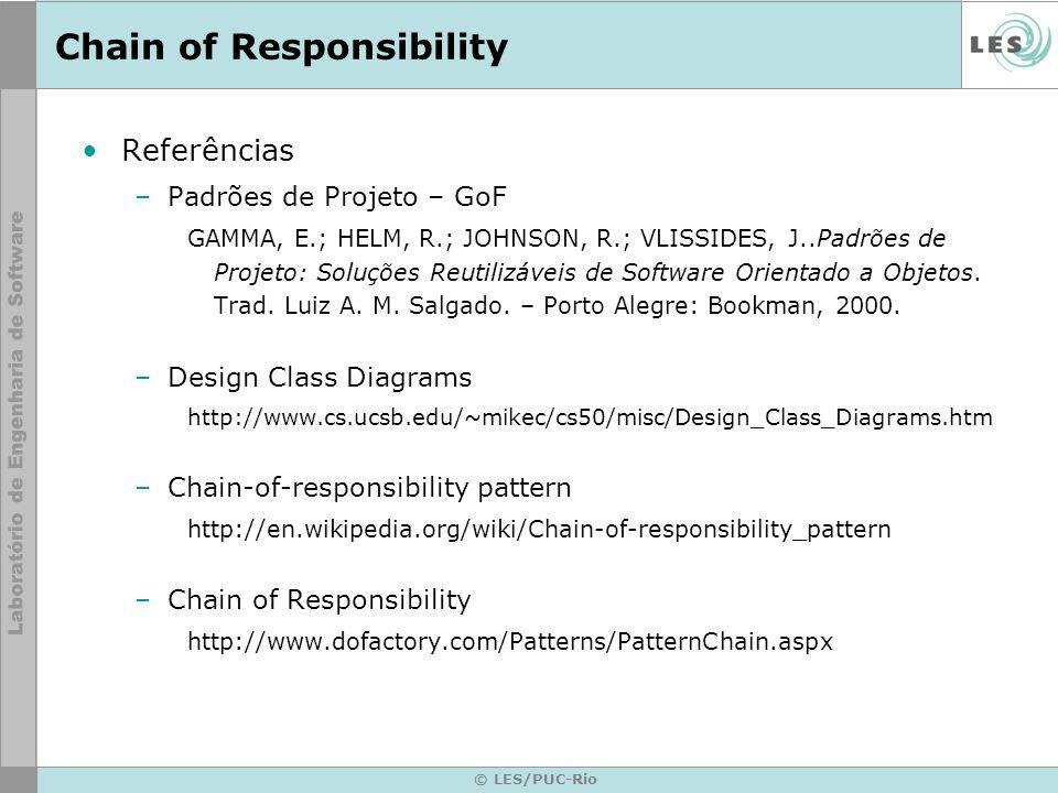 © LES/PUC-Rio Chain of Responsibility Referências –Padrões de Projeto – GoF GAMMA, E.; HELM, R.; JOHNSON, R.; VLISSIDES, J..Padrões de Projeto: Soluçõ