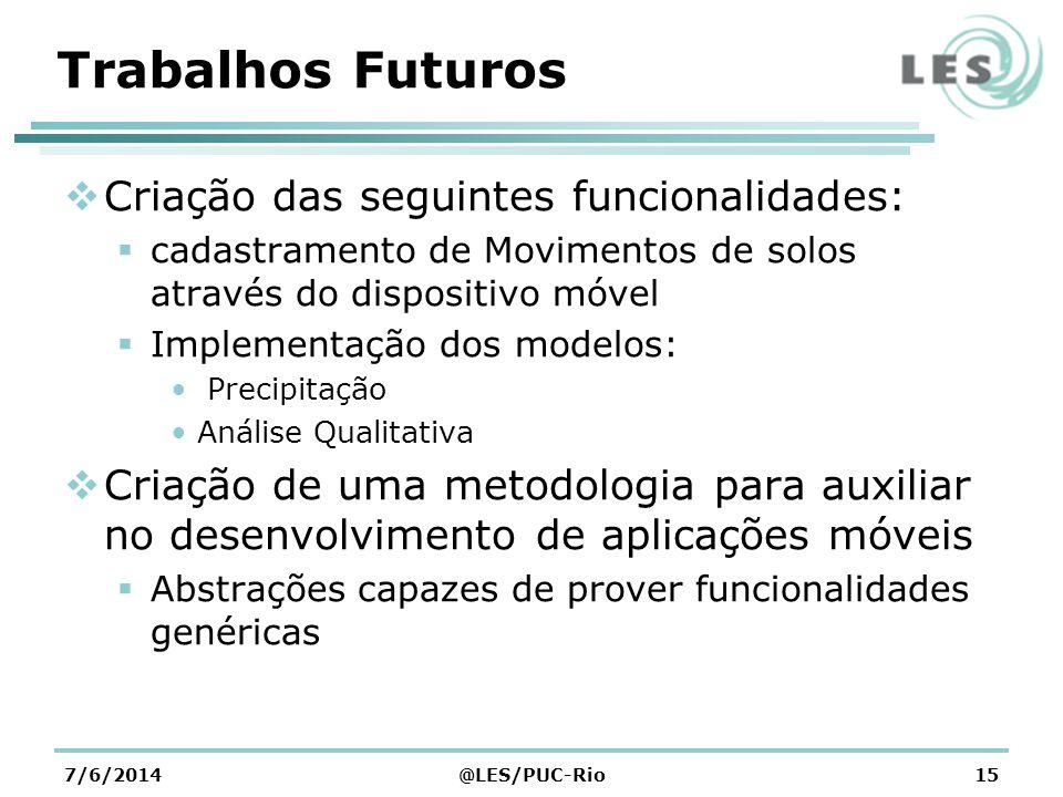Trabalhos Futuros Definir um conjunto de conceitos utilizados para resolver um problema de um domínio específico (GeoRisc-Mobile) Fluxo de controle da aplicação Melhorias na arquitetura da aplicação 7/6/2014@LES/PUC-Rio16
