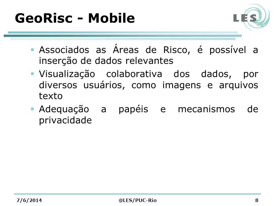 GeoRisc - Mobile Criação de Rotas da sua posição atual até as áreas de risco Sugestão de especialistas para prestar atendimento em localidades de risco Sugestão de hospitais para atendimento de vítimas socorridas nos desastres causados por escorregamento de solos 7/6/2014@LES/PUC-Rio9