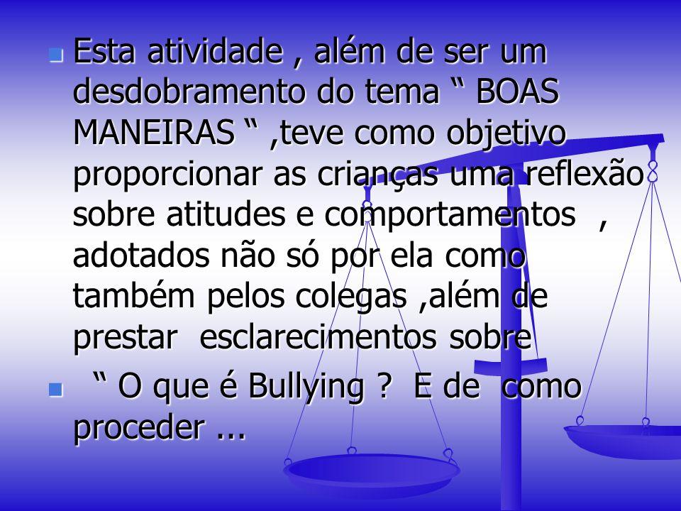 Esta atividade, além de ser um desdobramento do tema BOAS MANEIRAS,teve como objetivo proporcionar as crianças uma reflexão sobre atitudes e comportamentos, adotados não só por ela como também pelos colegas,além de prestar esclarecimentos sobre O que é Bullying .