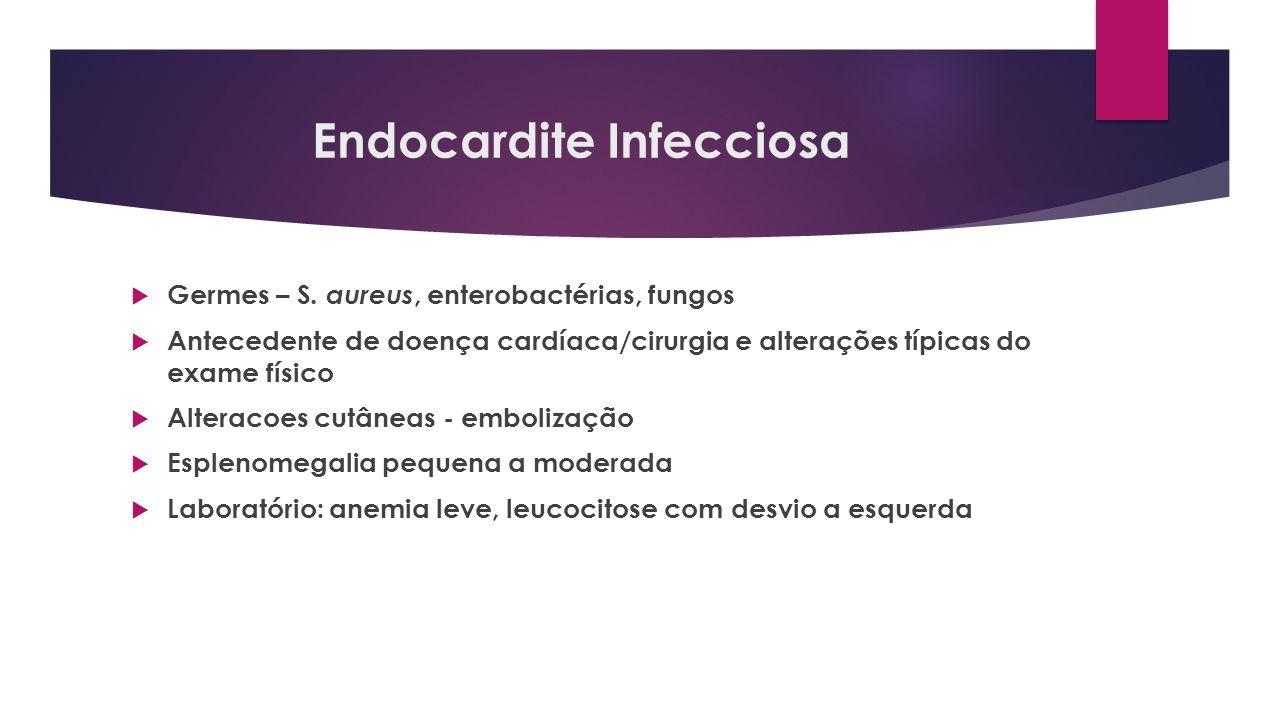 Endocardite Infecciosa Germes – S. aureus, enterobactérias, fungos Antecedente de doença cardíaca/cirurgia e alterações típicas do exame físico Altera