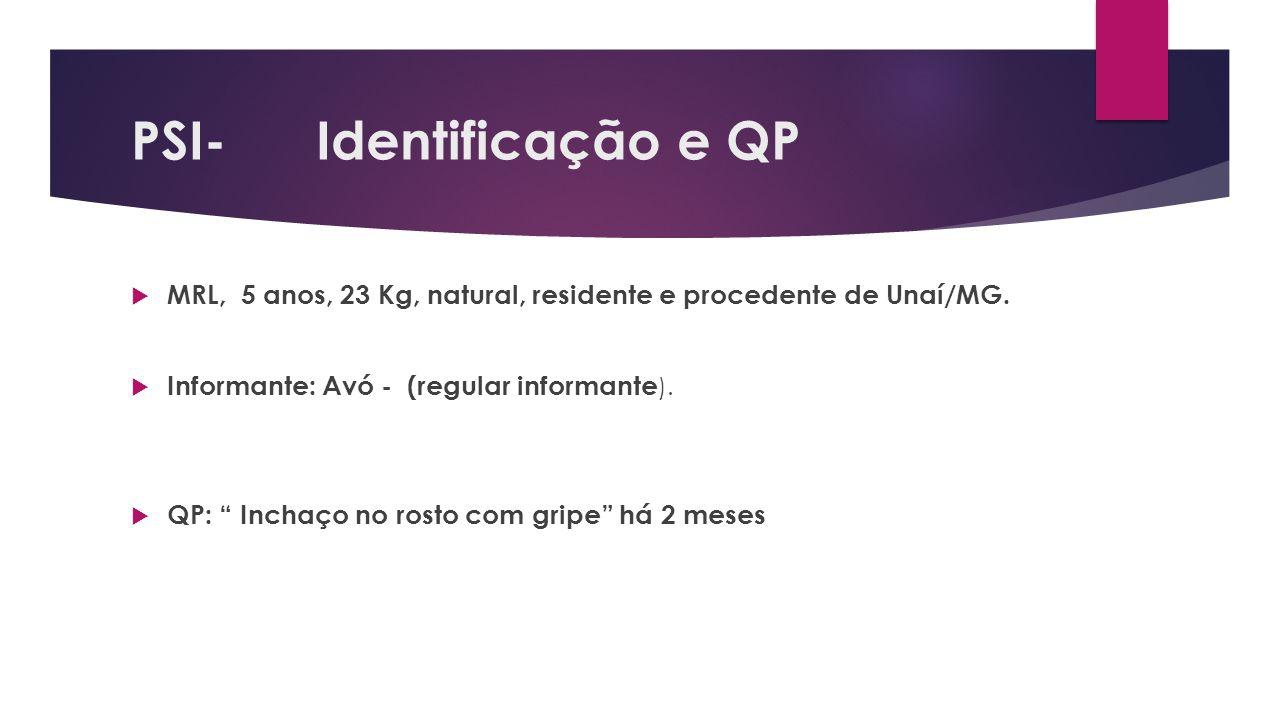 PSI- Identificação e QP MRL, 5 anos, 23 Kg, natural, residente e procedente de Unaí/MG. Informante: Avó - (regular informante ). QP: Inchaço no rosto