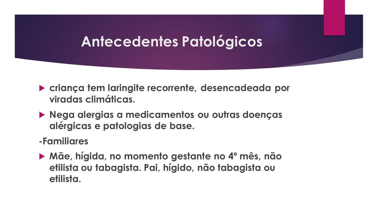 Antecedentes Patológicos criança tem laringite recorrente, desencadeada por viradas climáticas. Nega alergias a medicamentos ou outras doenças alérgic
