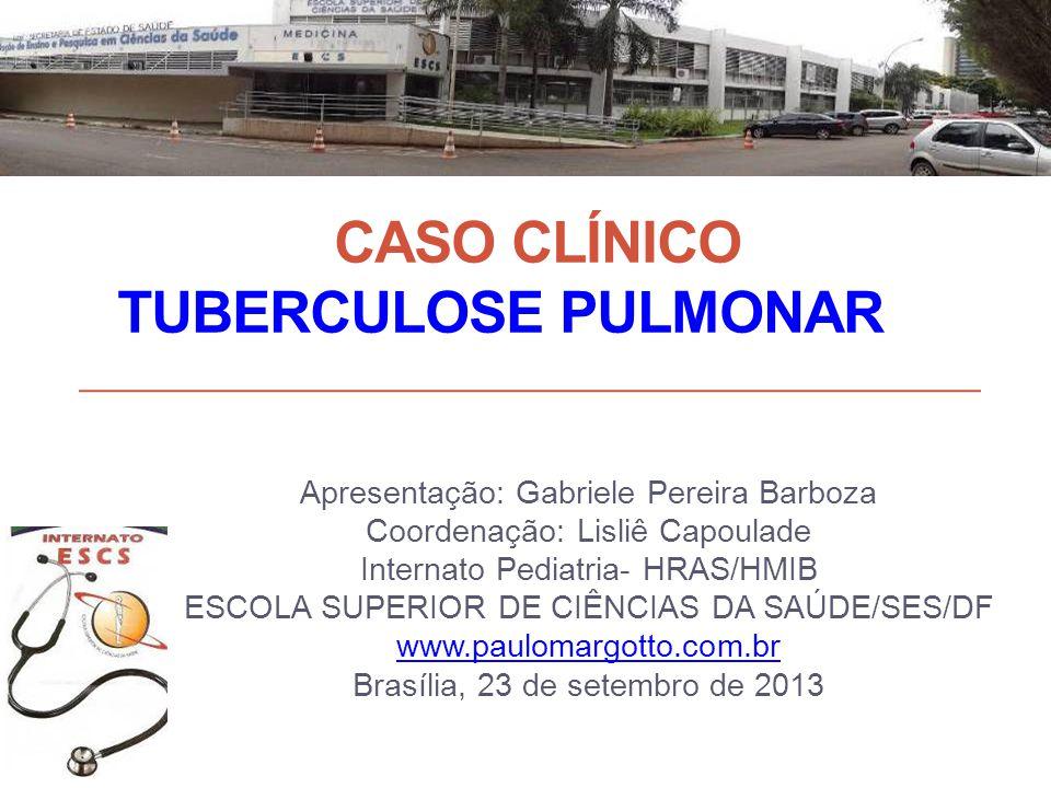 CASO CLÍNICO TUBERCULOSE PULMONAR Apresentação: Gabriele Pereira Barboza Coordenação: Lisliê Capoulade Internato Pediatria- HRAS/HMIB ESCOLA SUPERIOR DE CIÊNCIAS DA SAÚDE/SES/DF www.paulomargotto.com.br Brasília, 23 de setembro de 2013