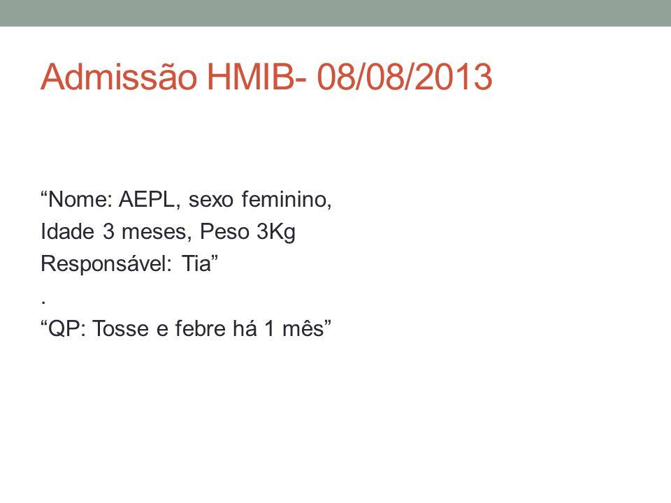 Admissão HMIB- 08/08/2013 Nome: AEPL, sexo feminino, Idade 3 meses, Peso 3Kg Responsável: Tia.