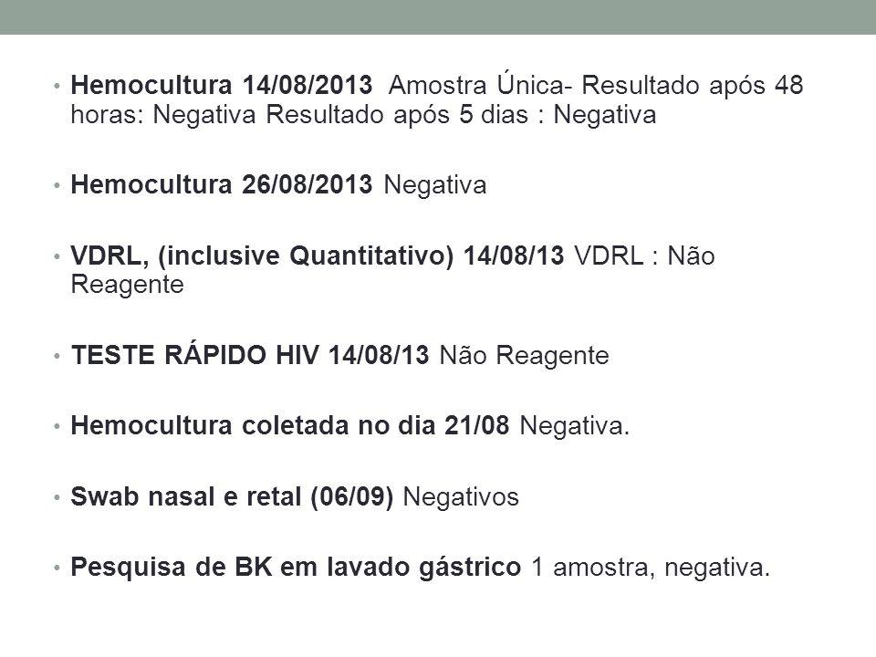 Hemocultura 14/08/2013 Amostra Única- Resultado após 48 horas: Negativa Resultado após 5 dias : Negativa Hemocultura 26/08/2013 Negativa VDRL, (inclusive Quantitativo) 14/08/13 VDRL : Não Reagente TESTE RÁPIDO HIV 14/08/13 Não Reagente Hemocultura coletada no dia 21/08 Negativa.
