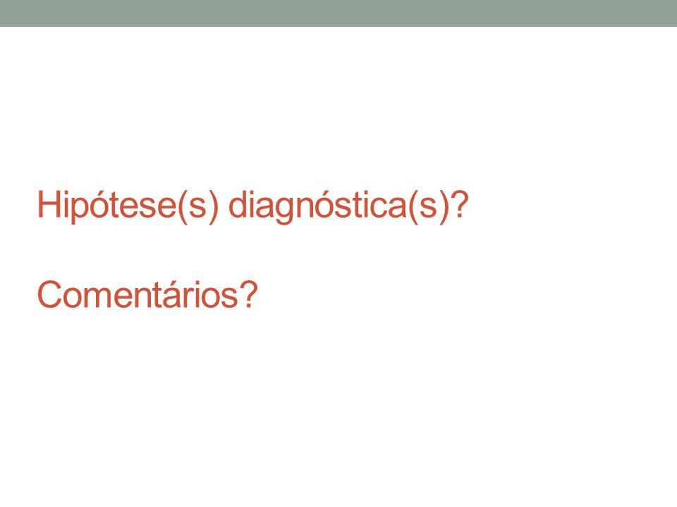 Hipótese(s) diagnóstica(s)? Comentários?