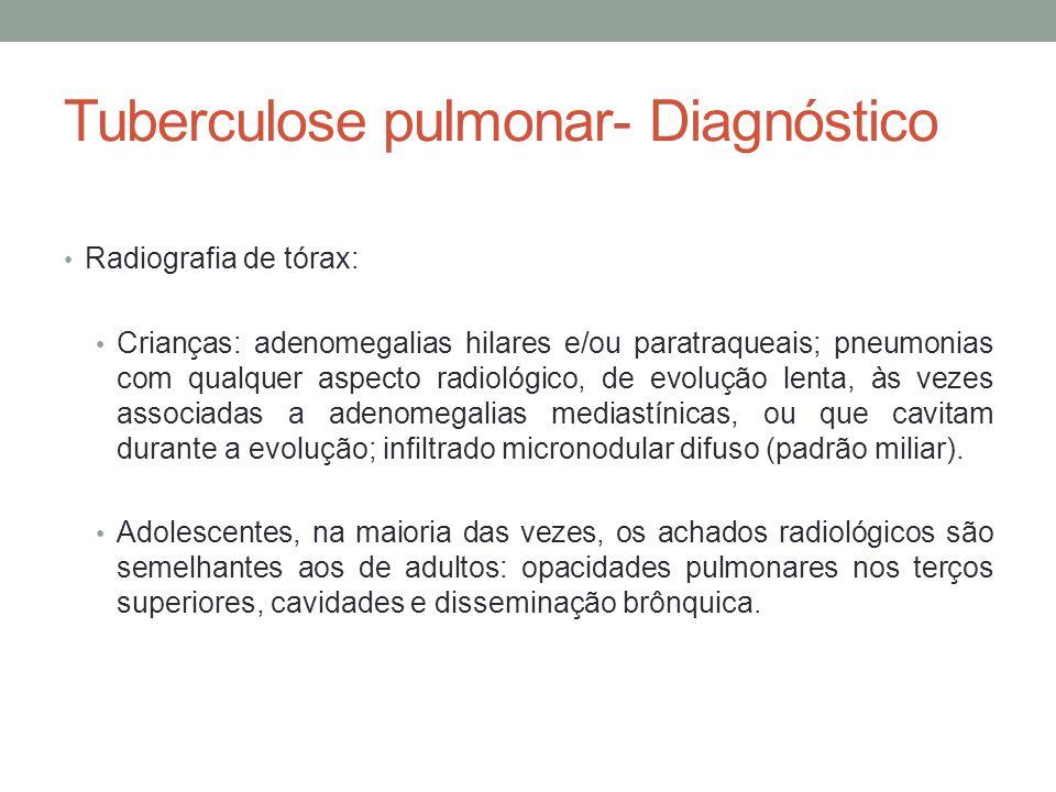 Tuberculose pulmonar- Diagnóstico Radiografia de tórax: Crianças: adenomegalias hilares e/ou paratraqueais; pneumonias com qualquer aspecto radiológico, de evolução lenta, às vezes associadas a adenomegalias mediastínicas, ou que cavitam durante a evolução; infiltrado micronodular difuso (padrão miliar).