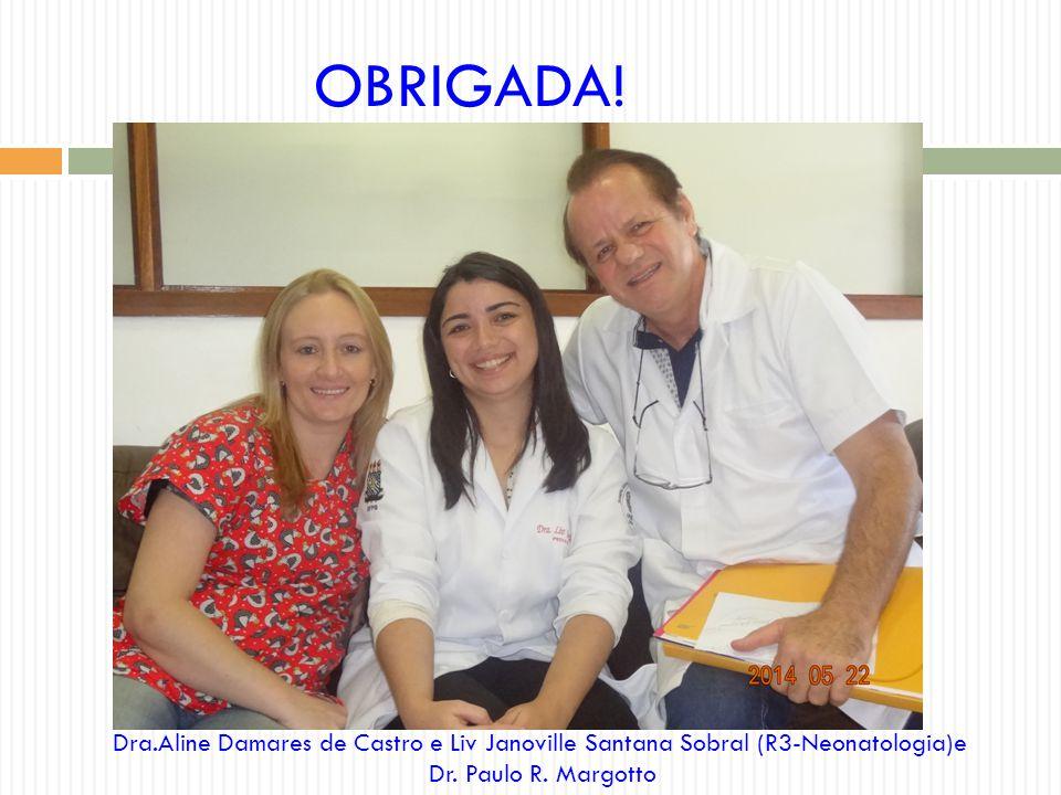 OBRIGADA! Dra.Aline Damares de Castro e Liv Janoville Santana Sobral (R3-Neonatologia)e Dr. Paulo R. Margotto