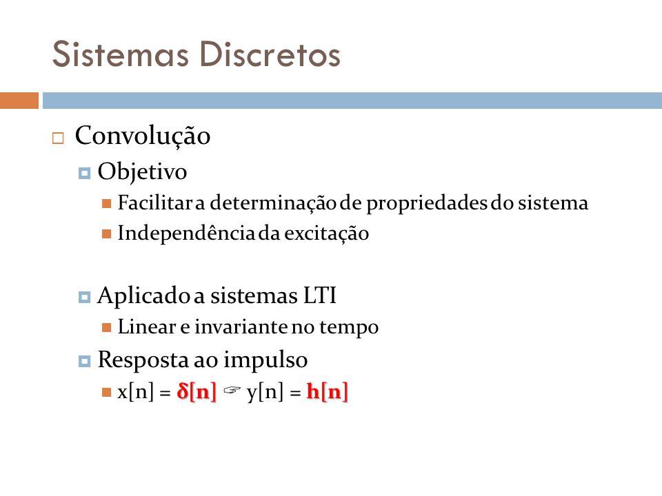 Sistemas Discretos Convolução Objetivo Facilitar a determinação de propriedades do sistema Independência da excitação Aplicado a sistemas LTI Linear e invariante no tempo Resposta ao impulso δ[n]h[n] x[n] = δ[n] y[n] = h[n]