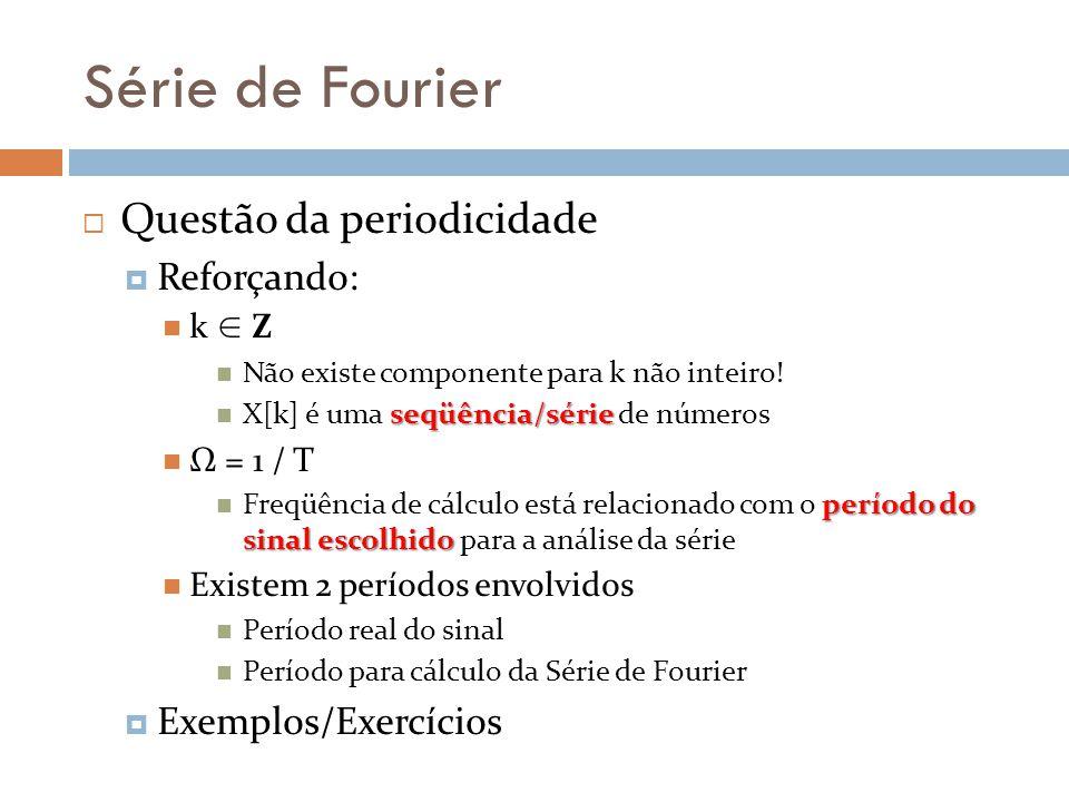 Série de Fourier Questão da periodicidade Reforçando: k Z Não existe componente para k não inteiro! seqüência/série X[k] é uma seqüência/série de núme