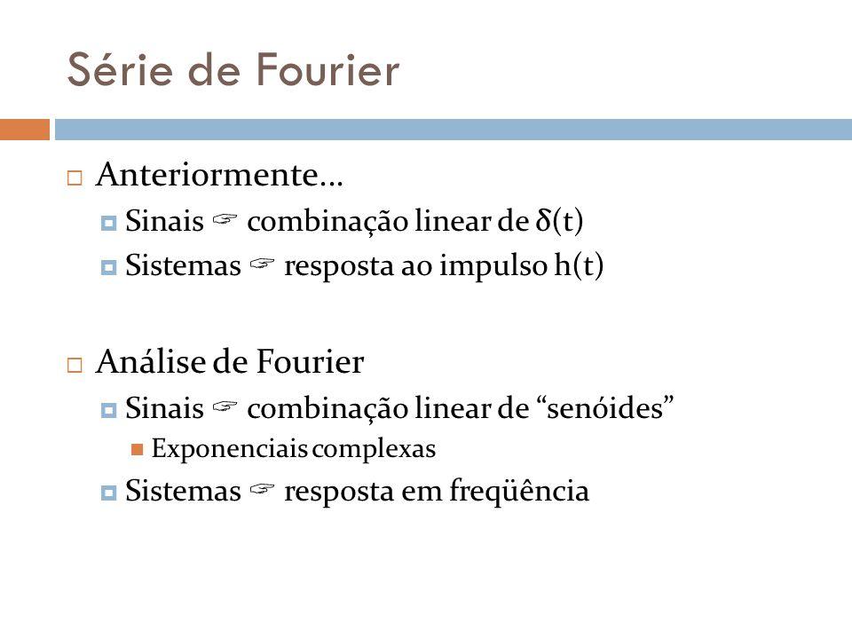 Série de Fourier Anteriormente... Sinais combinação linear de δ(t) Sistemas resposta ao impulso h(t) Análise de Fourier Sinais combinação linear de se
