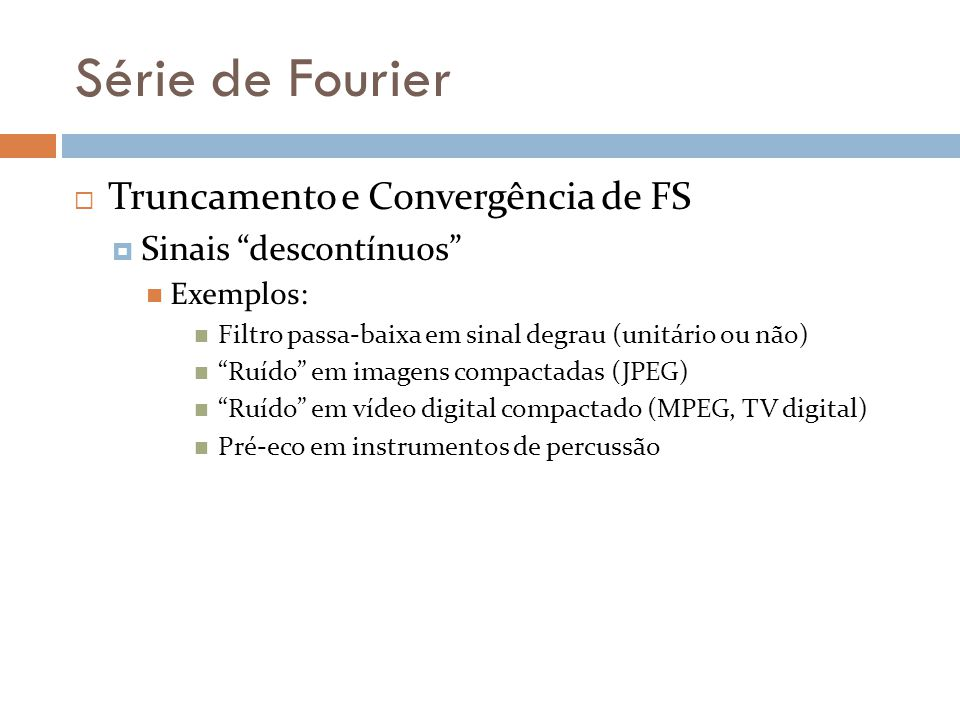 Série de Fourier Truncamento e Convergência de FS Sinais descontínuos Exemplos: Filtro passa-baixa em sinal degrau (unitário ou não) Ruído em imagens