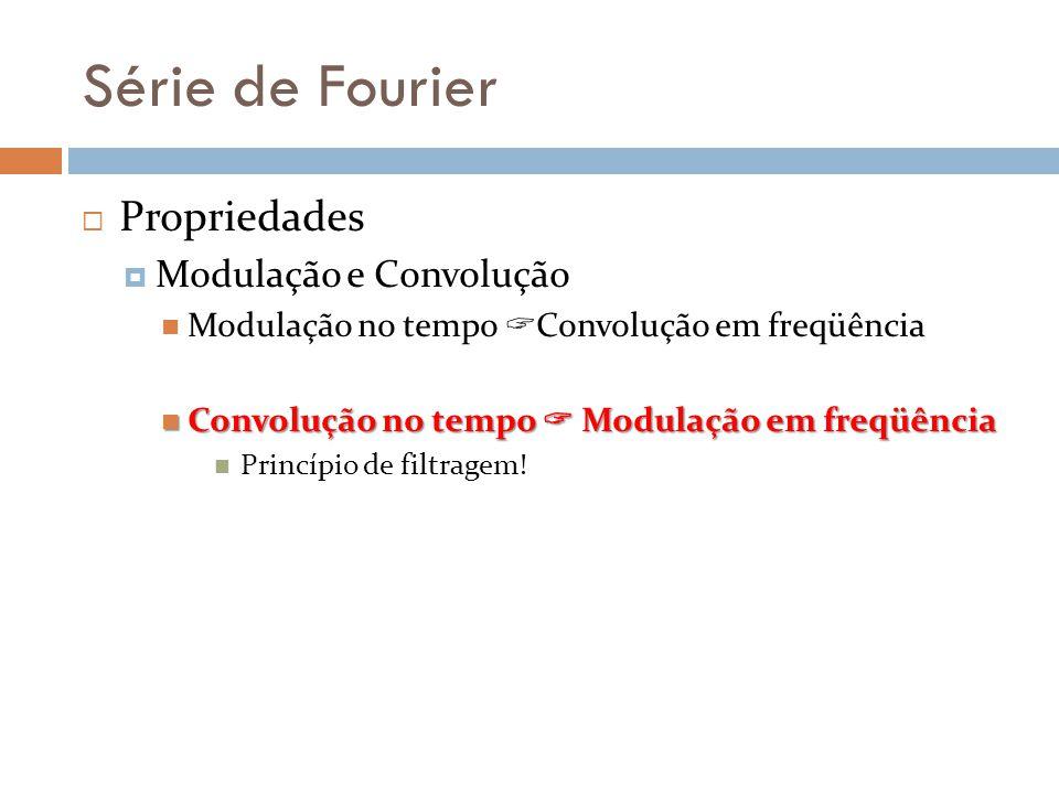 Série de Fourier Propriedades Modulação e Convolução Modulação no tempo Convolução em freqüência Convolução no tempo Modulação em freqüência Convoluçã