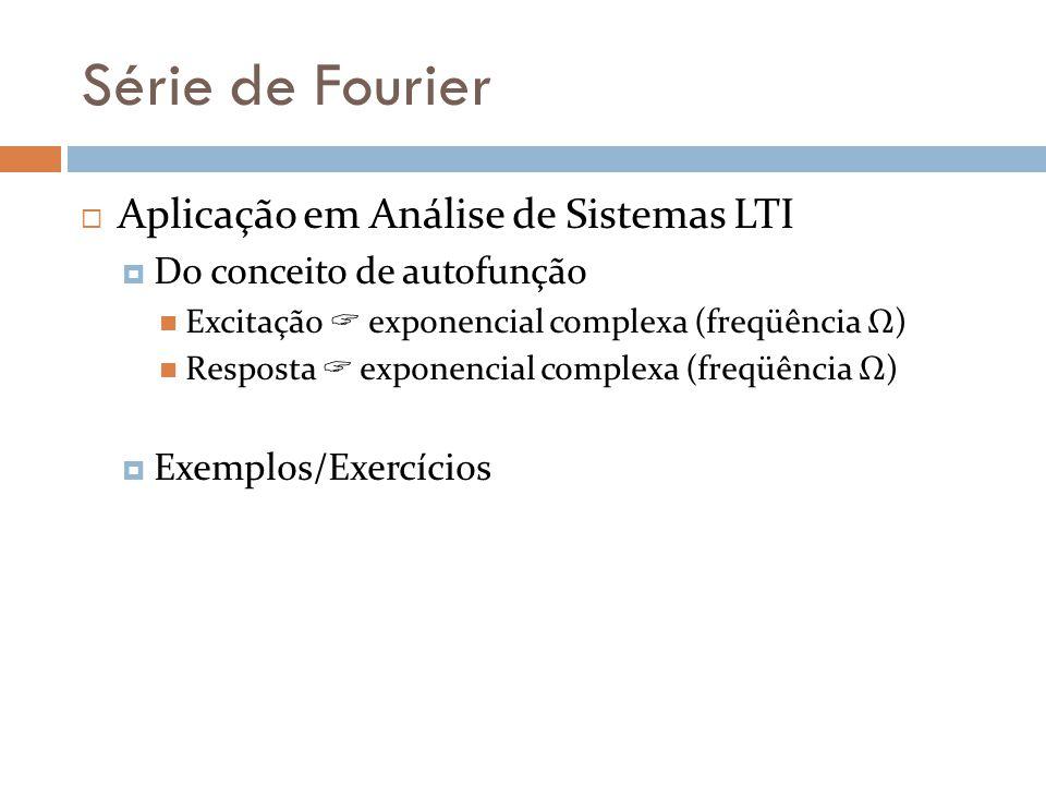 Série de Fourier Aplicação em Análise de Sistemas LTI Do conceito de autofunção Excitação exponencial complexa (freqüência Ω) Resposta exponencial com