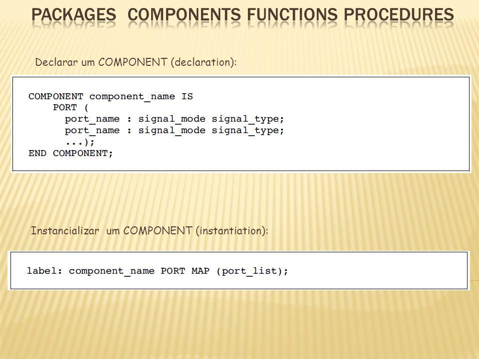 Declarar um COMPONENT (declaration): Instancializar um COMPONENT (instantiation):