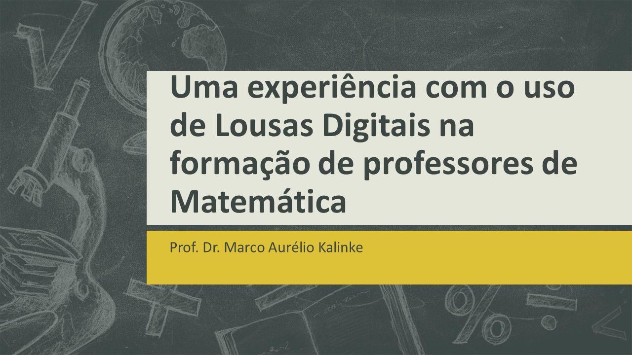 Uma experiência com o uso de Lousas Digitais na formação de professores de Matemática Prof. Dr. Marco Aurélio Kalinke