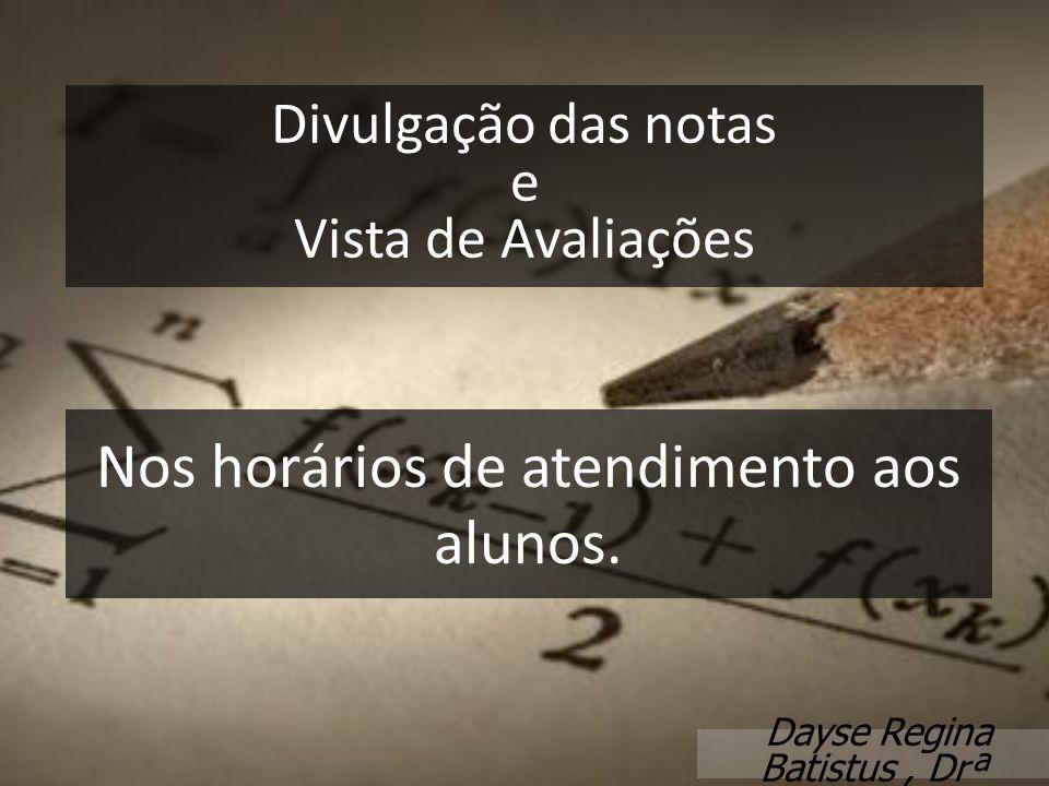 Divulgação das notas e Vista de Avaliações Dayse Regina Batistus, Drª Nos horários de atendimento aos alunos.