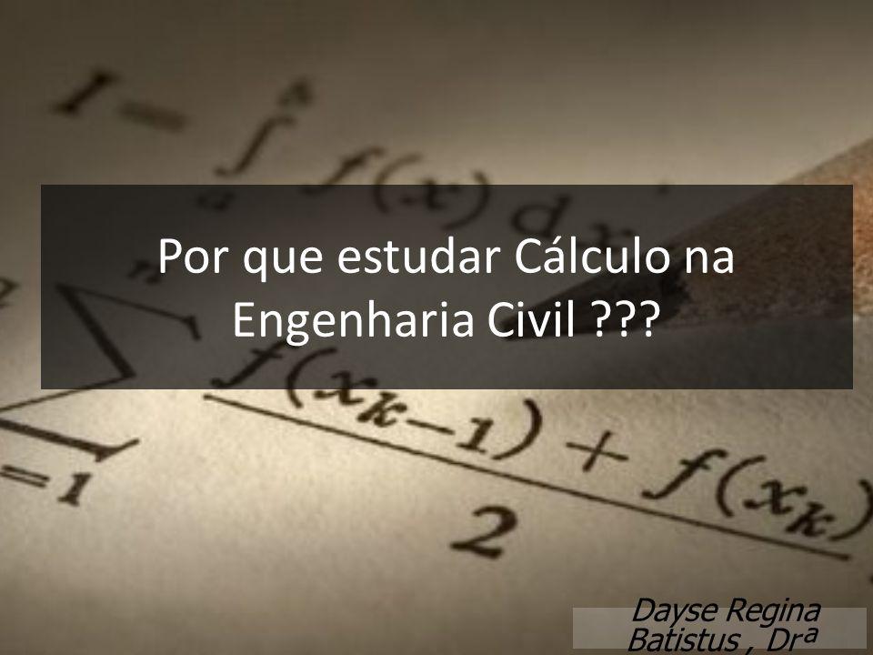 Dayse Regina Batistus, Drª Por que estudar Cálculo na Engenharia Civil ???