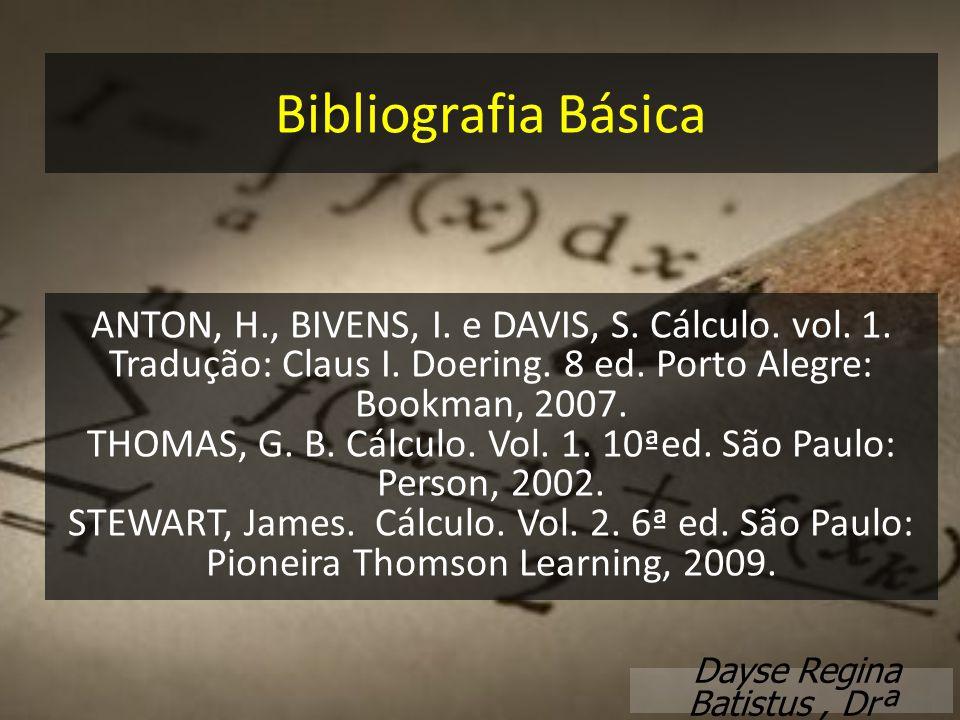 Dayse Regina Batistus, Drª Bibliografia Básica ANTON, H., BIVENS, I. e DAVIS, S. Cálculo. vol. 1. Tradução: Claus I. Doering. 8 ed. Porto Alegre: Book