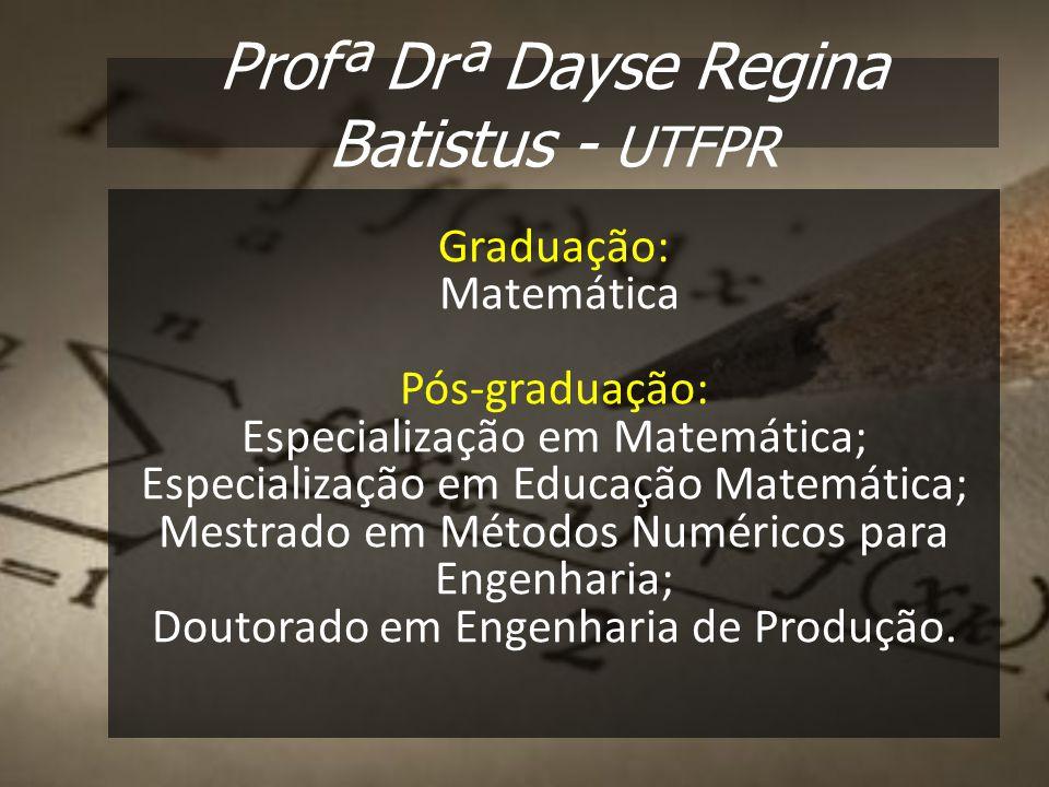 Profª Drª Dayse Regina Batistus - UTFPR Graduação: Matemática Pós-graduação: Especialização em Matemática; Especialização em Educação Matemática; Mest