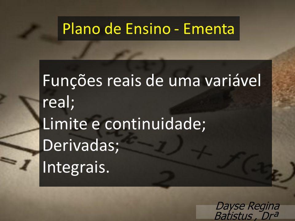 Funções reais de uma variável real; Limite e continuidade; Derivadas; Integrais. Plano de Ensino - Ementa Dayse Regina Batistus, Drª