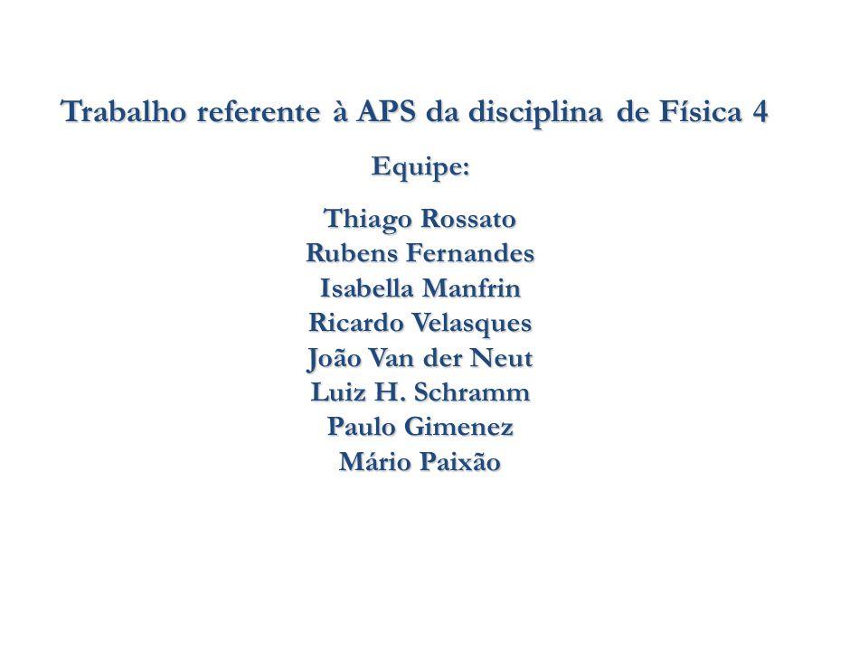 Trabalho referente à APS da disciplina de Física 4 Equipe: Thiago Rossato Rubens Fernandes Isabella Manfrin Ricardo Velasques João Van der Neut Luiz H.