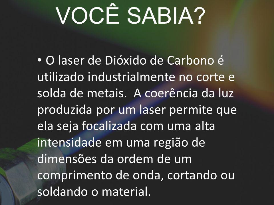 VOCÊ SABIA. O laser de Dióxido de Carbono é utilizado industrialmente no corte e solda de metais.